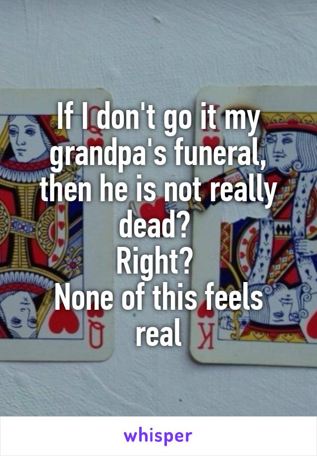 If I don't go it my grandpa's funeral, then he is not really dead?  Right?  None of this feels real