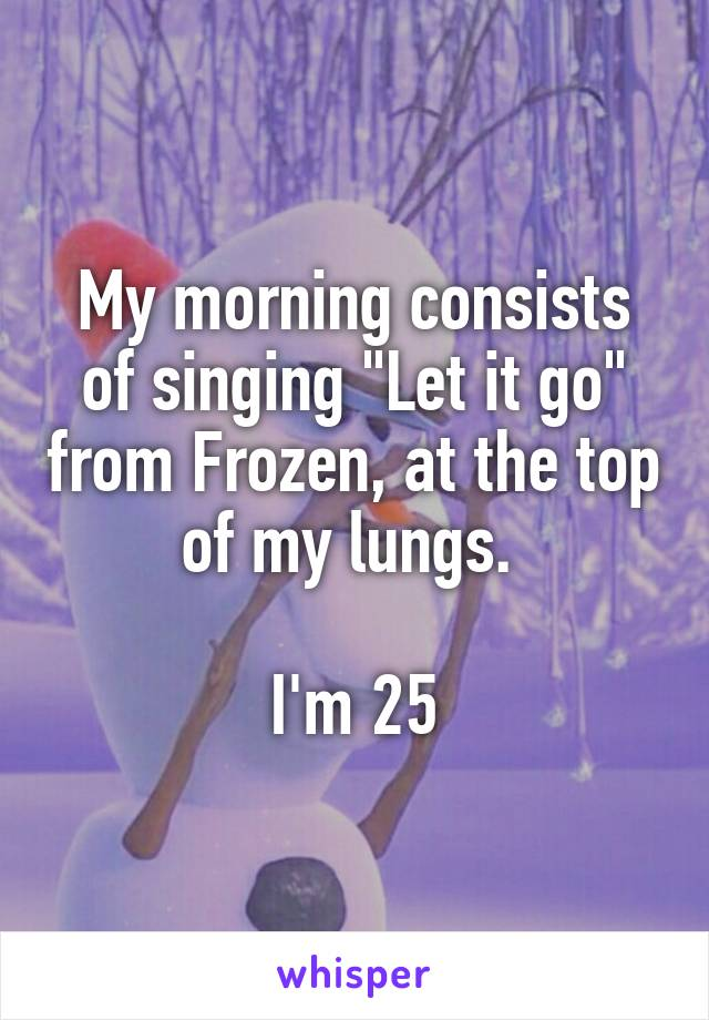 """My morning consists of singing """"Let it go"""" from Frozen, at the top of my lungs.   I'm 25"""