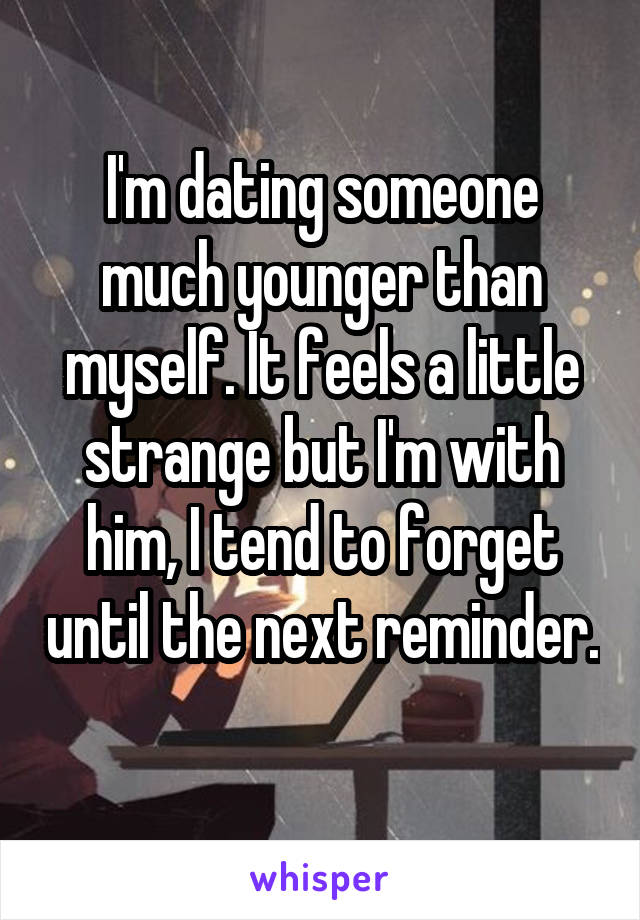 I'm dating someone much younger than myself. It feels a little strange but I'm with him, I tend to forget until the next reminder.