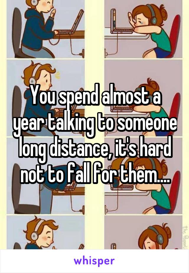 You spend almost a year talking to someone long distance, it's hard not to fall for them....