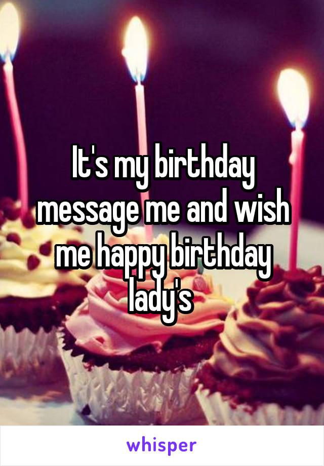 It's my birthday message me and wish me happy birthday lady's