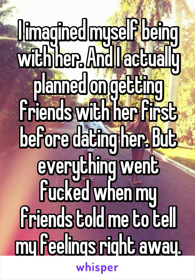 I imagined myself being with her. And I actually planned on getting friends with her first before dating her. But everything went fucked when my friends told me to tell my feelings right away.