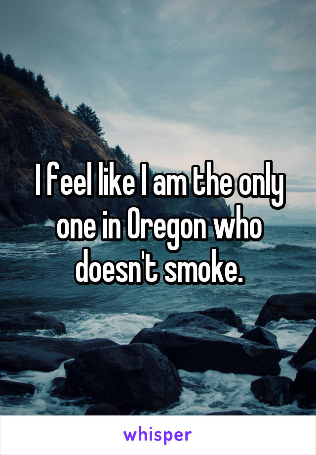 I feel like I am the only one in Oregon who doesn't smoke.