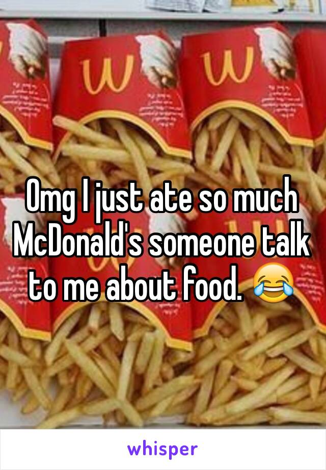 Omg I just ate so much McDonald's someone talk to me about food. 😂