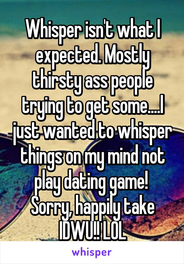 Whisper isn't what I expected. Mostly thirsty ass people trying to get some....I just wanted to whisper things on my mind not play dating game!  Sorry, happily take IDWU!! LOL