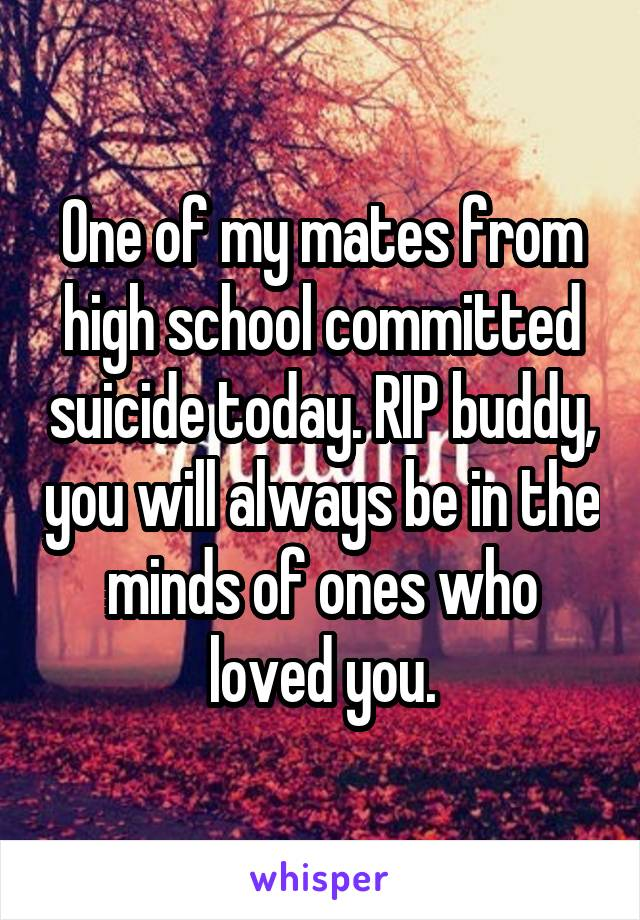 One of my mates from high school committed suicide today. RIP buddy, you will always be in the minds of ones who loved you.