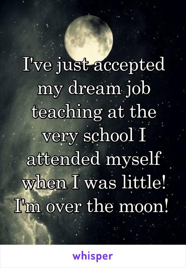 I've just accepted my dream job teaching at the very school I attended myself when I was little! I'm over the moon!