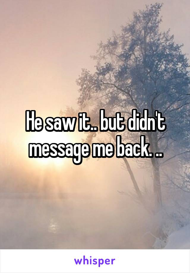 He saw it.. but didn't message me back. ..