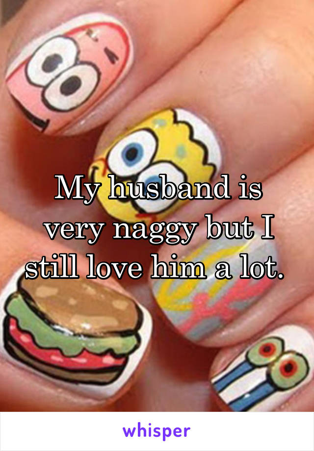 My husband is very naggy but I still love him a lot.