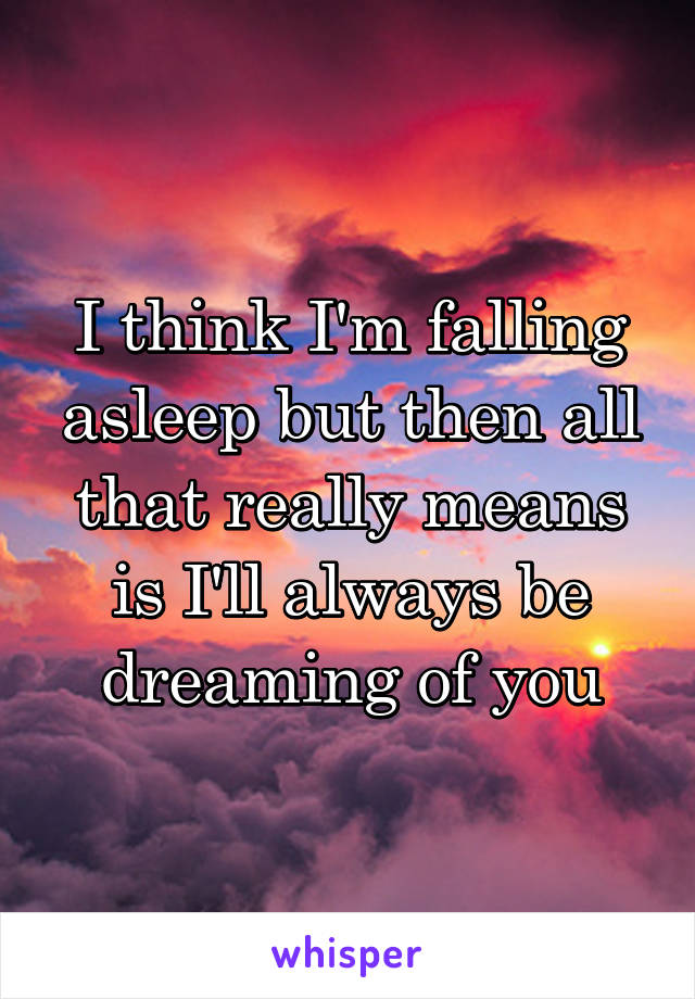I think I'm falling asleep but then all that really means is I'll always be dreaming of you