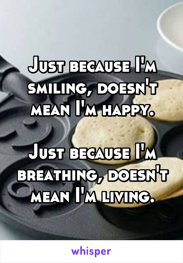 Just because I'm smiling, doesn't mean I'm happy.  Just because I'm breathing, doesn't mean I'm living.