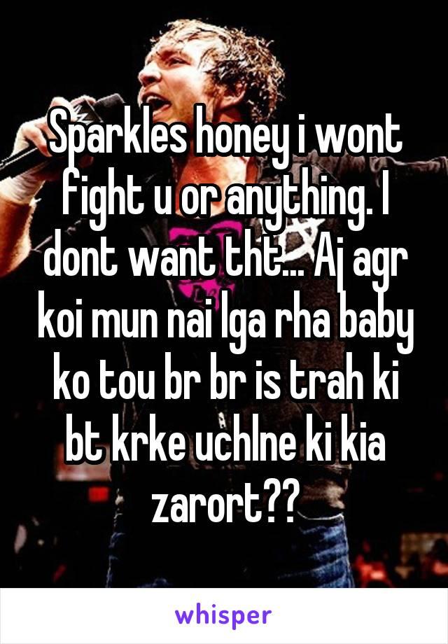 Sparkles honey i wont fight u or anything. I dont want tht... Aj agr koi mun nai lga rha baby ko tou br br is trah ki bt krke uchlne ki kia zarort??