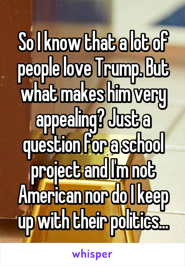 So I know that a lot of people love Trump. But what makes him very appealing? Just a question for a school project and I'm not American nor do I keep up with their politics...