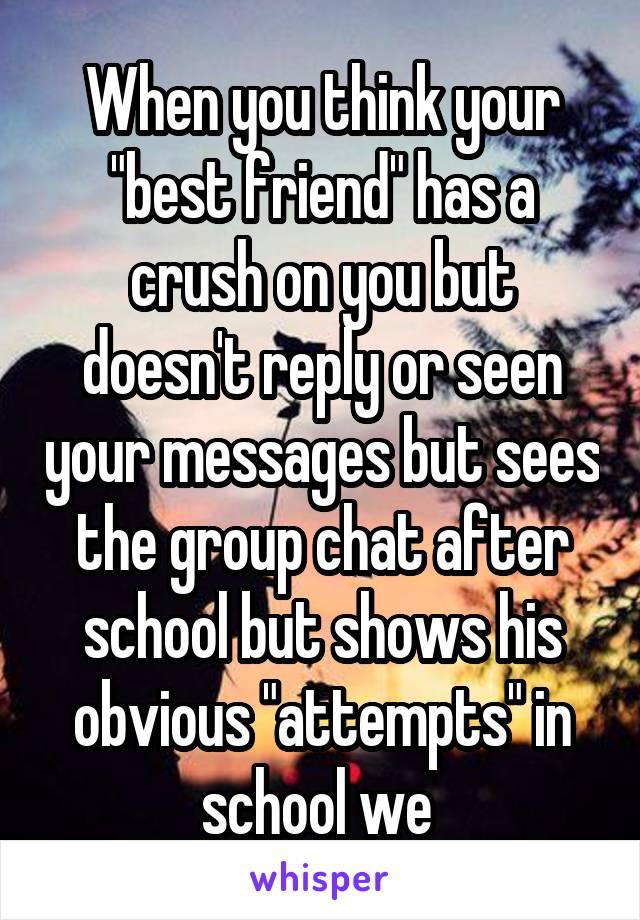 """When you think your """"best friend"""" has a crush on you but doesn't reply or seen your messages but sees the group chat after school but shows his obvious """"attempts"""" in school we"""
