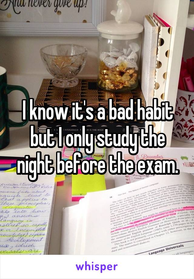 I know it's a bad habit but I only study the night before the exam.