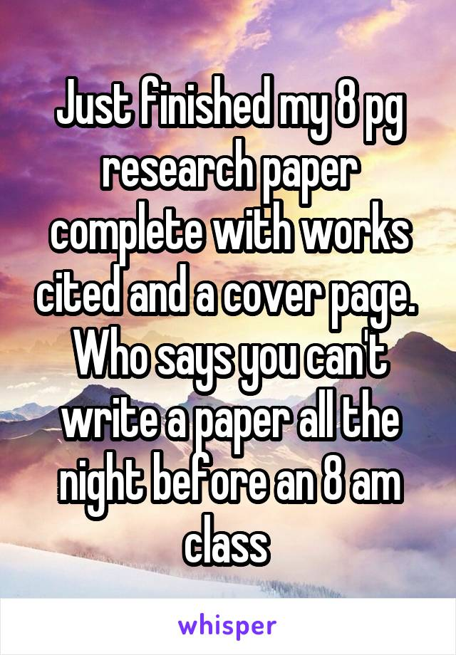 Just finished my 8 pg research paper complete with works cited and a cover page.  Who says you can't write a paper all the night before an 8 am class
