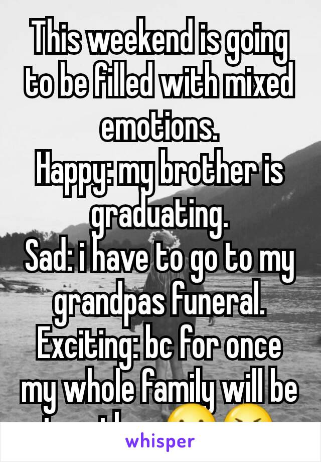 This weekend is going to be filled with mixed emotions. Happy: my brother is graduating. Sad: i have to go to my grandpas funeral. Exciting: bc for once my whole family will be together ☺😭