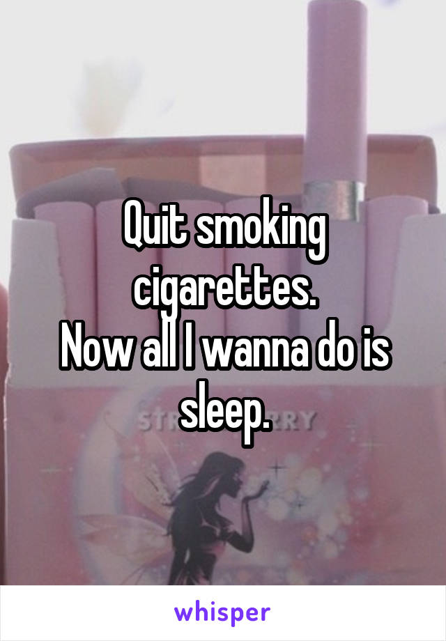 Quit smoking cigarettes. Now all I wanna do is sleep.