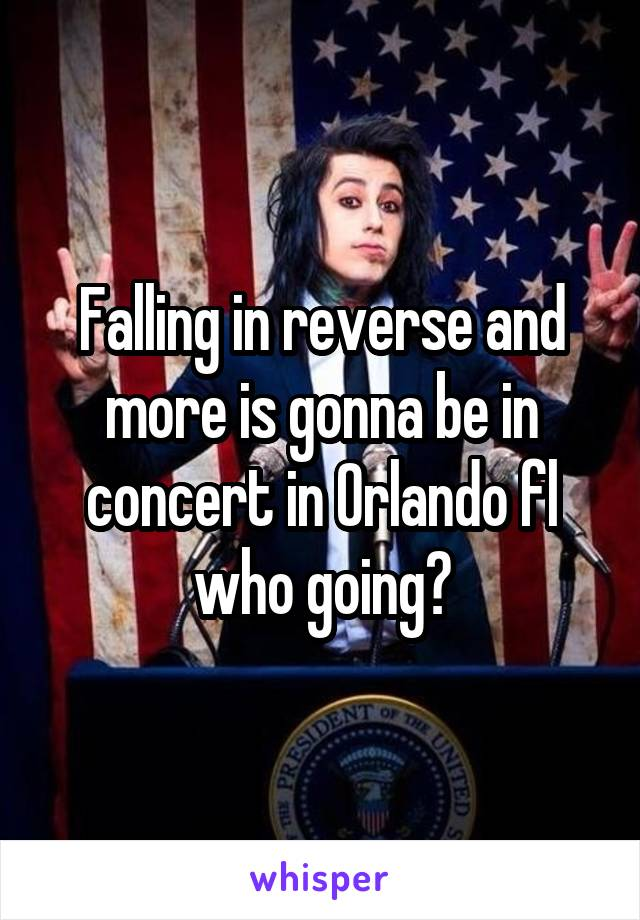 Falling in reverse and more is gonna be in concert in Orlando fl who going?