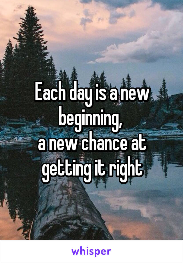 Each day is a new beginning,  a new chance at getting it right