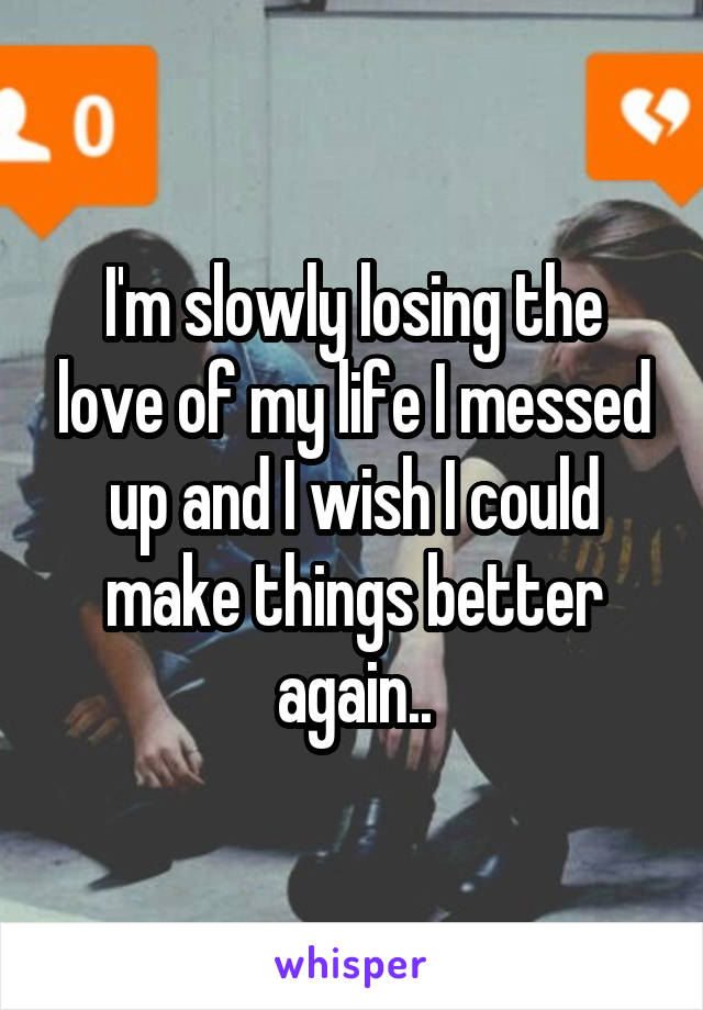 I'm slowly losing the love of my life I messed up and I wish I could make things better again..