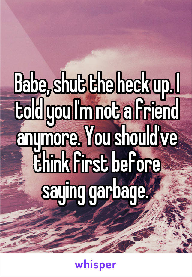 Babe, shut the heck up. I told you I'm not a friend anymore. You should've think first before saying garbage.