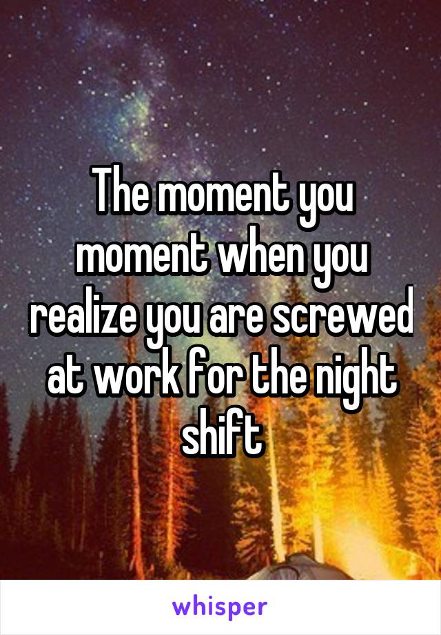 The moment you moment when you realize you are screwed at work for the night shift