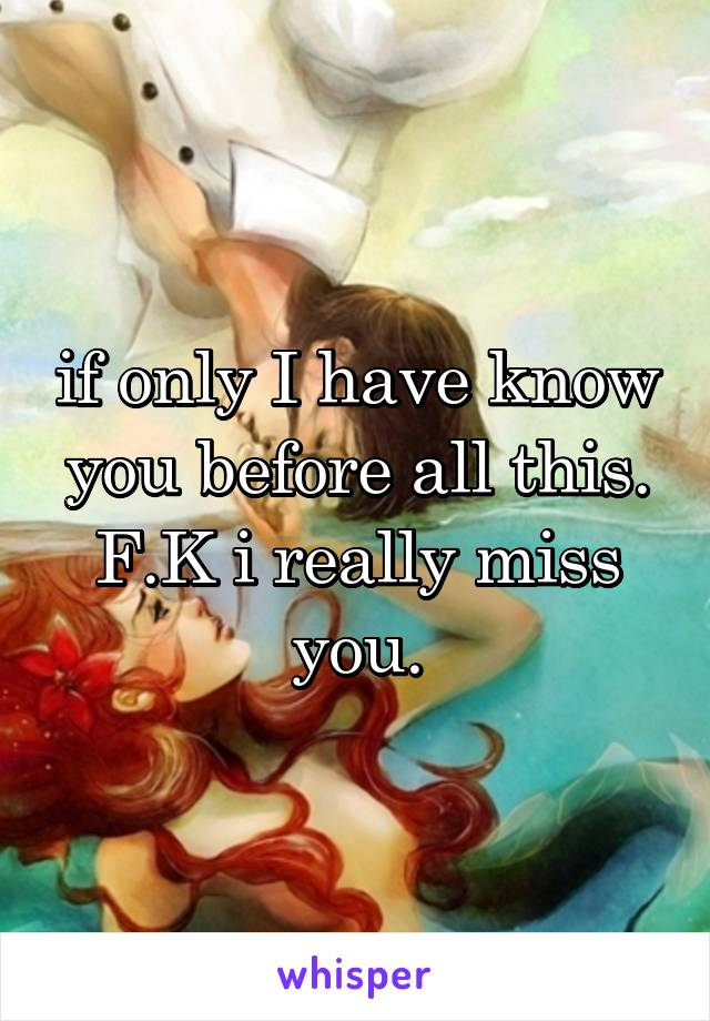 if only I have know you before all this. F.K i really miss you.