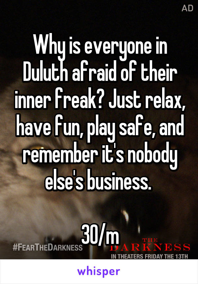 Why is everyone in Duluth afraid of their inner freak? Just relax, have fun, play safe, and remember it's nobody else's business.   30/m