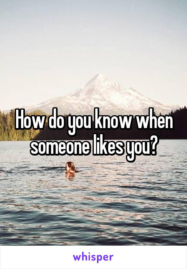 How do you know when someone likes you?