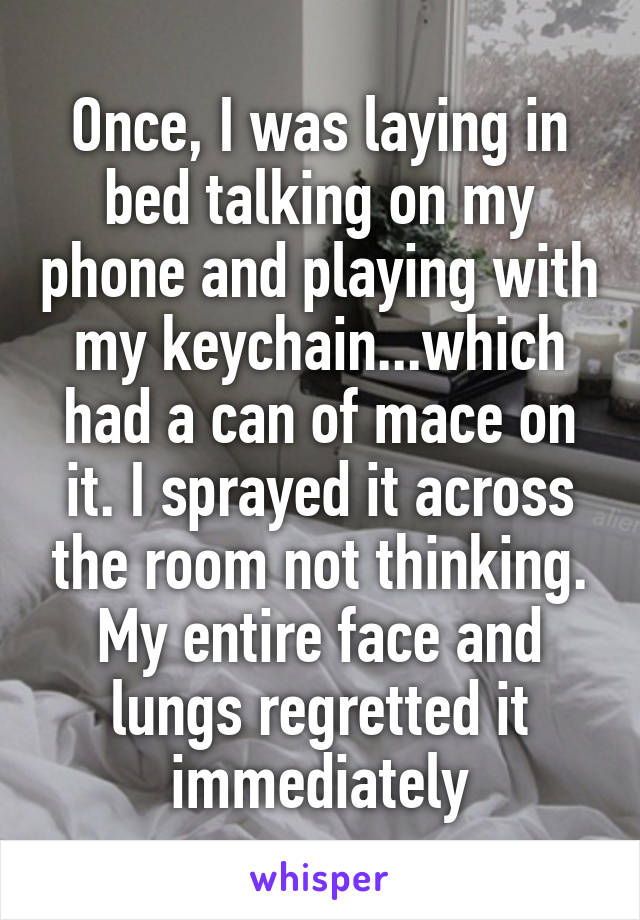 Once, I was laying in bed talking on my phone and playing with my keychain...which had a can of mace on it. I sprayed it across the room not thinking. My entire face and lungs regretted it immediately
