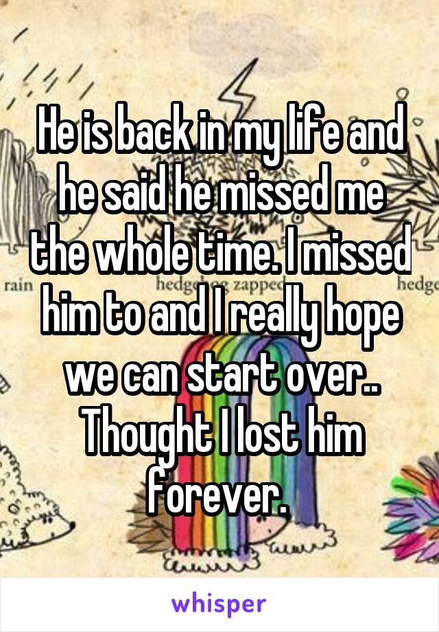 He is back in my life and he said he missed me the whole time. I missed him to and I really hope we can start over.. Thought I lost him forever.