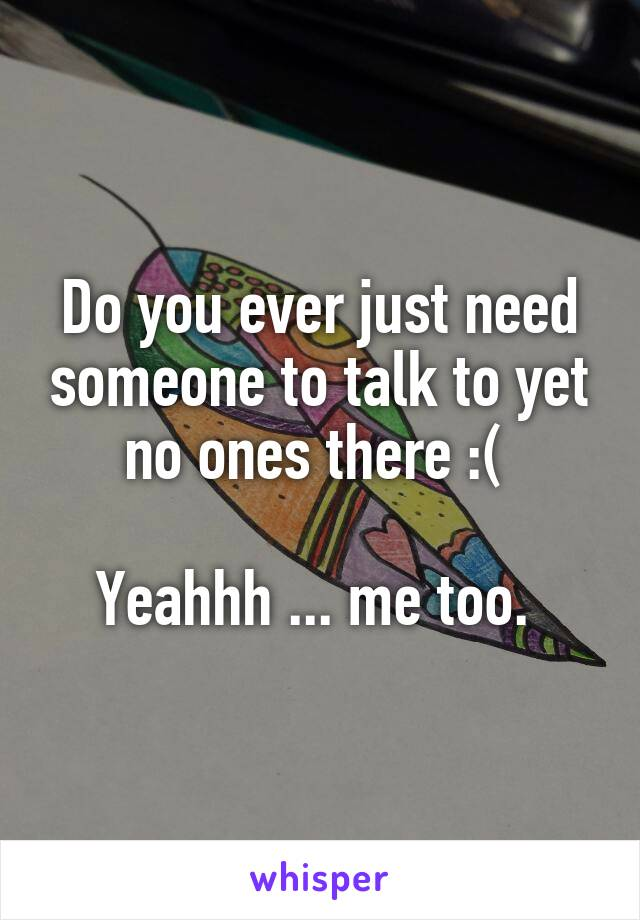 Do you ever just need someone to talk to yet no ones there :(   Yeahhh ... me too.
