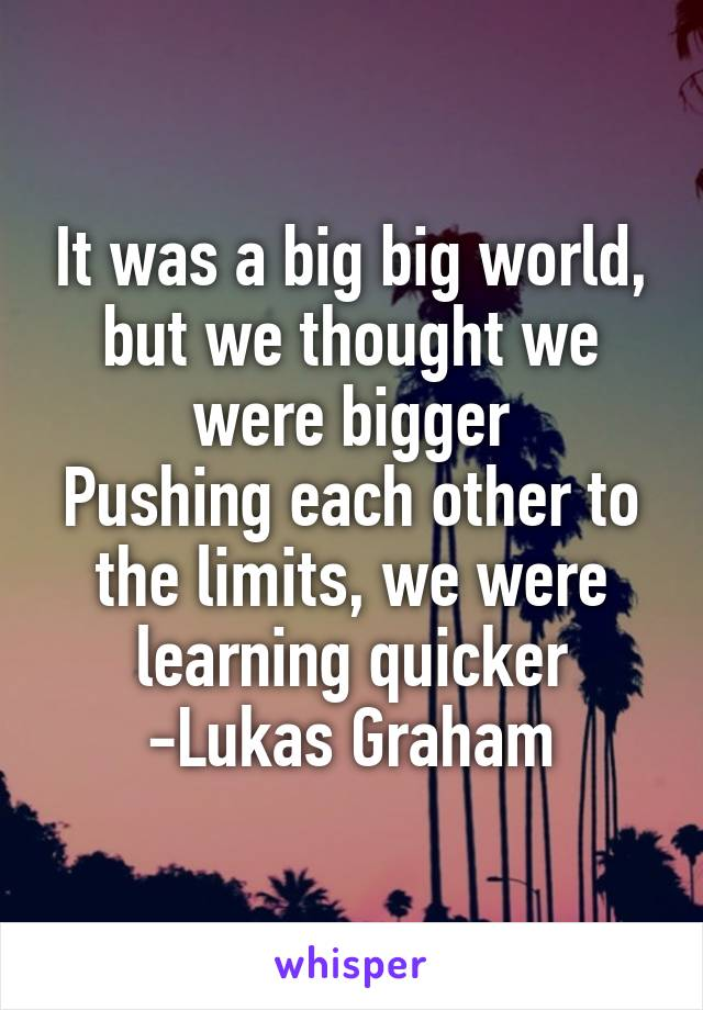 It was a big big world, but we thought we were bigger Pushing each other to the limits, we were learning quicker -Lukas Graham