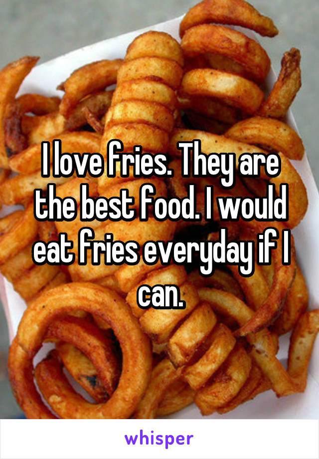 I love fries. They are the best food. I would eat fries everyday if I can.