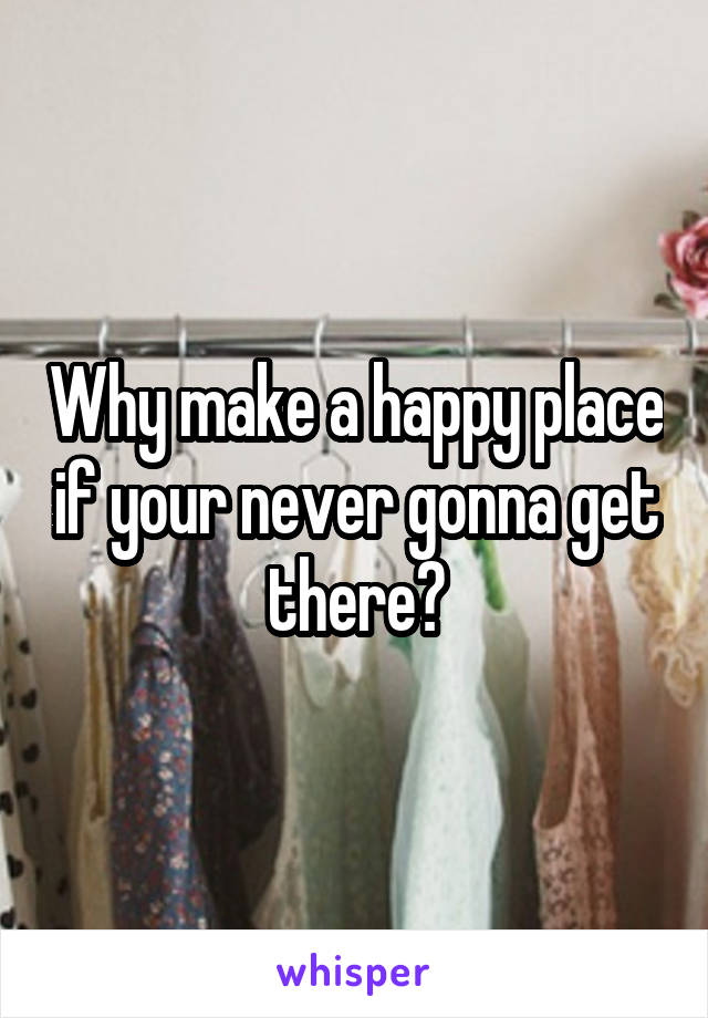 Why make a happy place if your never gonna get there?