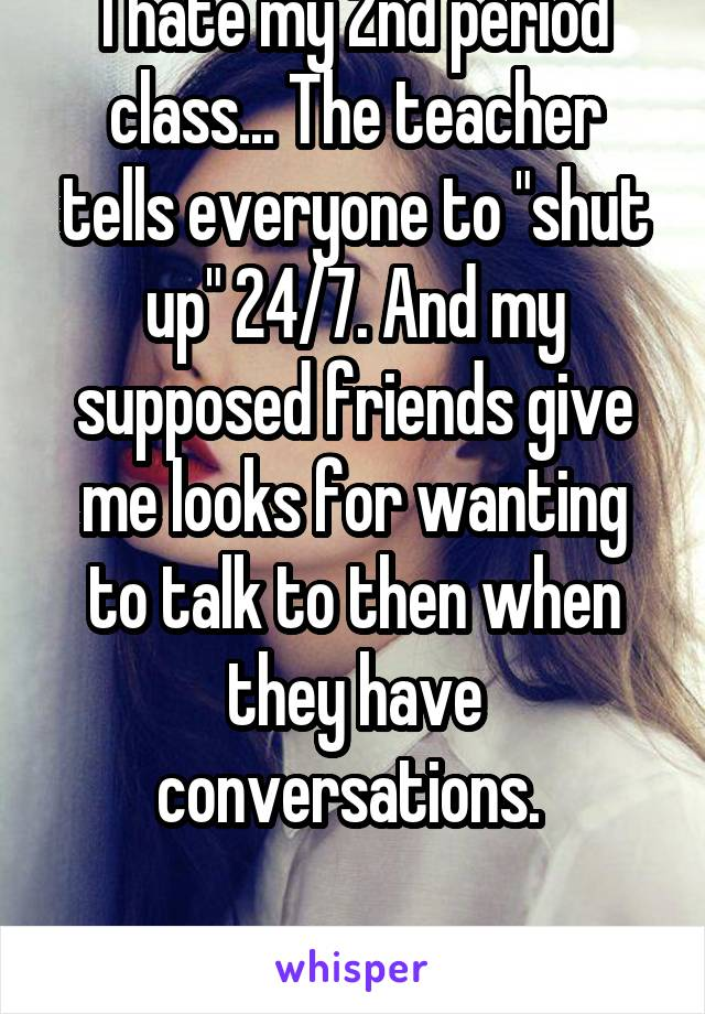 "I hate my 2nd period class... The teacher tells everyone to ""shut up"" 24/7. And my supposed friends give me looks for wanting to talk to then when they have conversations.   Fucking hate it!"
