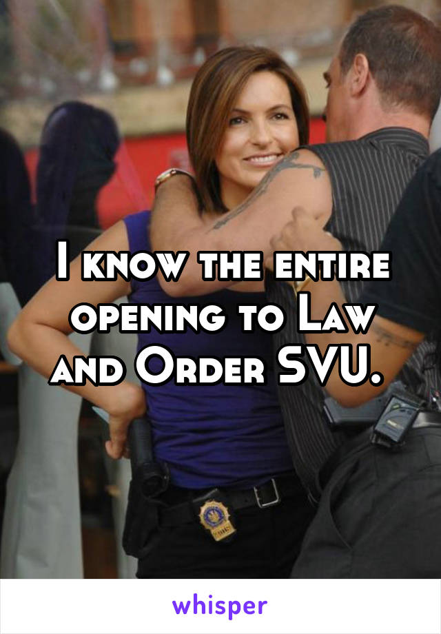 I know the entire opening to Law and Order SVU.