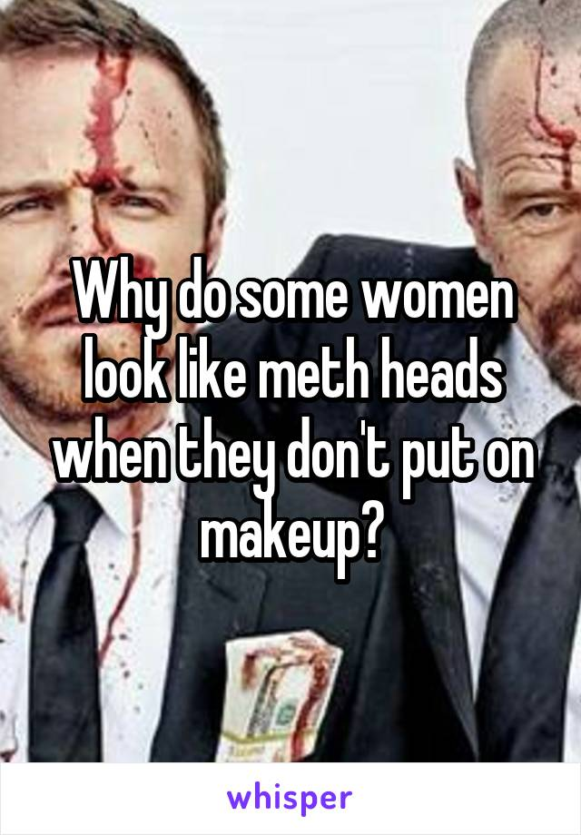 Why do some women look like meth heads when they don't put on makeup?