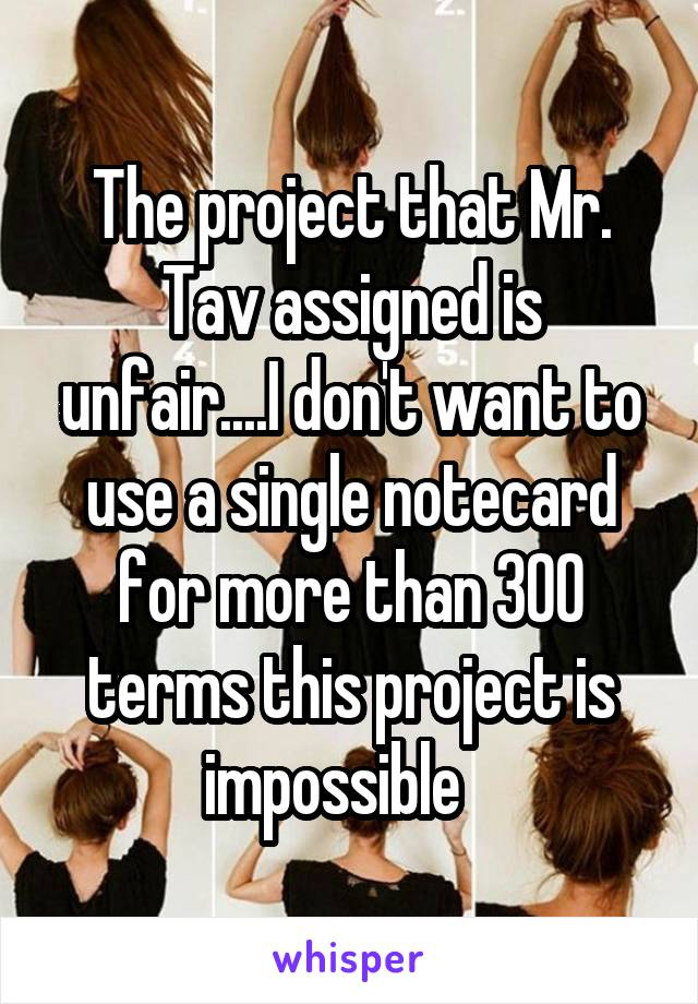 The project that Mr. Tav assigned is unfair....I don't want to use a single notecard for more than 300 terms this project is impossible