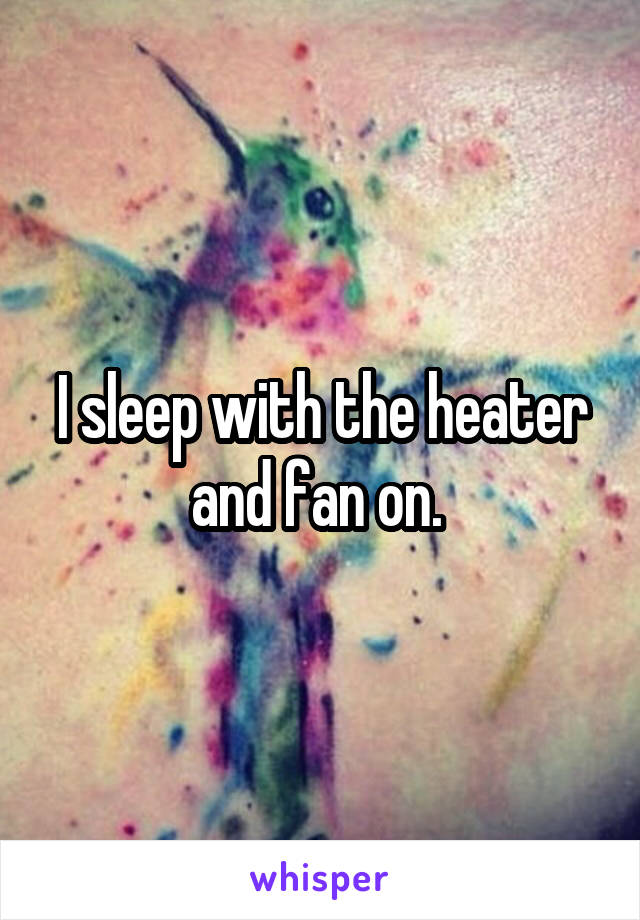 I sleep with the heater and fan on.