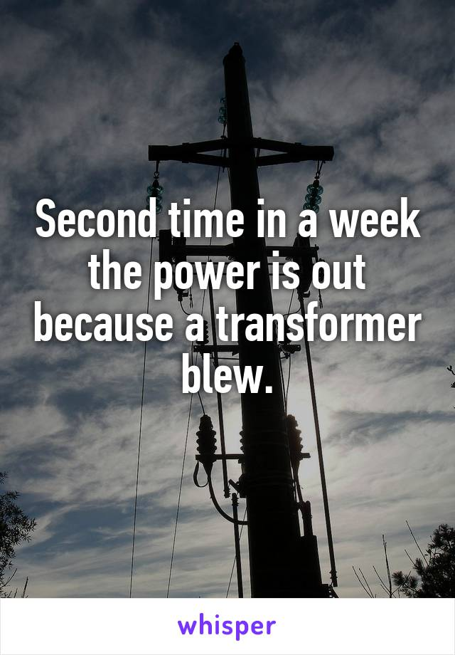Second time in a week the power is out because a transformer blew.