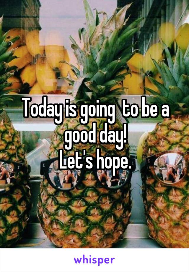 Today is going  to be a good day! Let's hope.