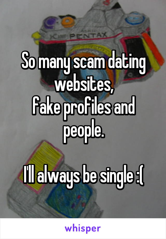 So many scam dating websites, fake profiles and people.  I'll always be single :(