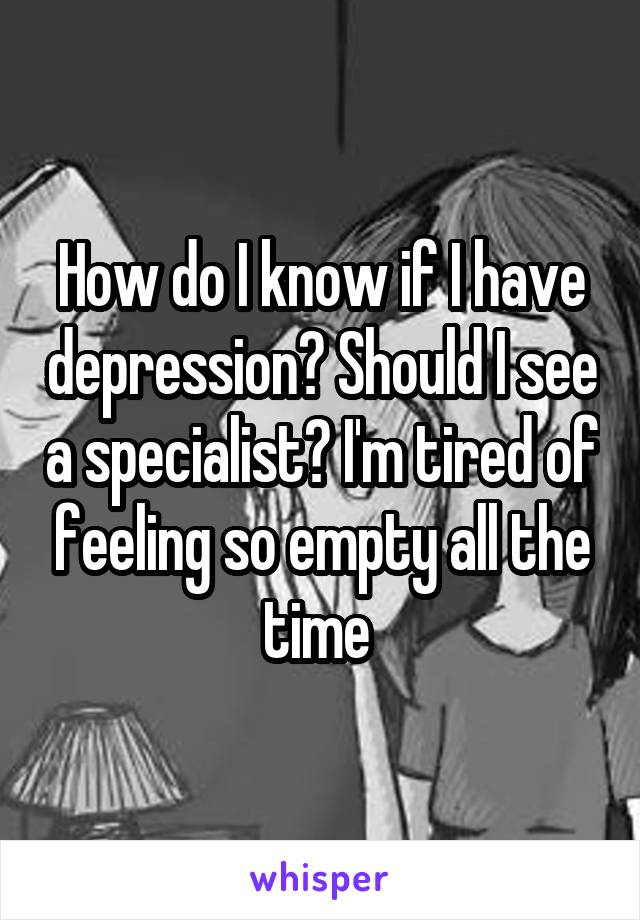 How do I know if I have depression? Should I see a specialist? I'm tired of feeling so empty all the time