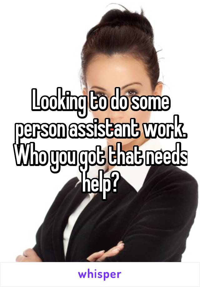Looking to do some person assistant work. Who you got that needs help?