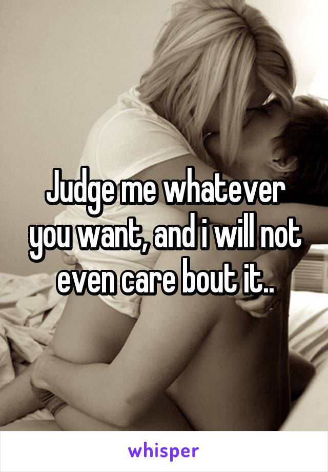 Judge me whatever you want, and i will not even care bout it..