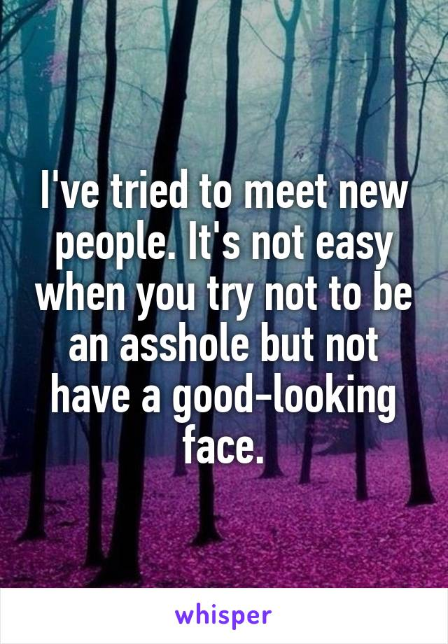 I've tried to meet new people. It's not easy when you try not to be an asshole but not have a good-looking face.