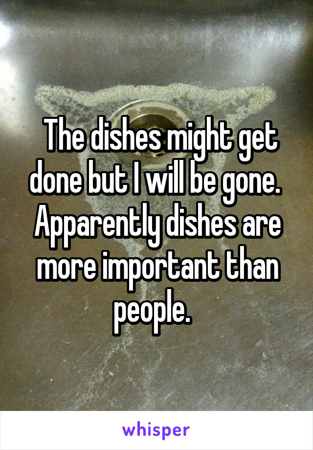 The dishes might get done but I will be gone.  Apparently dishes are more important than people.