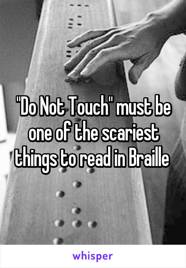 """Do Not Touch"" must be one of the scariest things to read in Braille"
